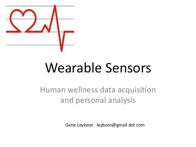 Wearable Sensors Human wellness data acquisition and personal analysis Gene Leybzon leybzon@gmail dot com