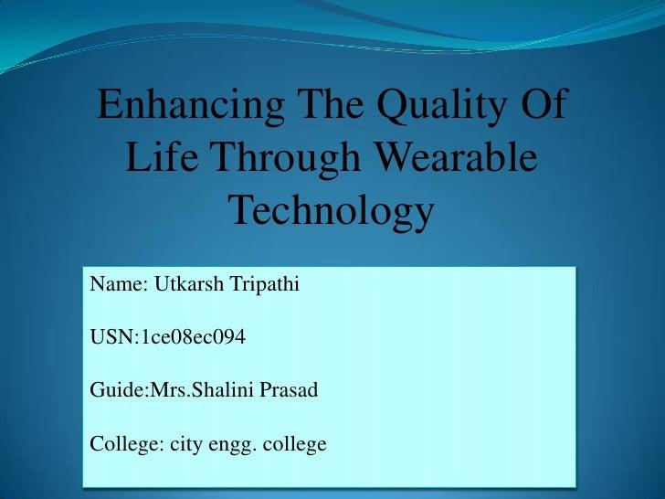 Enhancing The Quality Of Life Through Wearable       TechnologyName: Utkarsh TripathiUSN:1ce08ec094Guide:Mrs.Shalini Prasa...