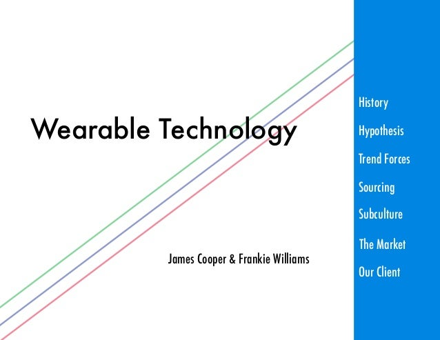 Wearable Technology James Cooper & Frankie Williams History Trend Forces Sourcing Subculture Hypothesis The Market Our Cli...