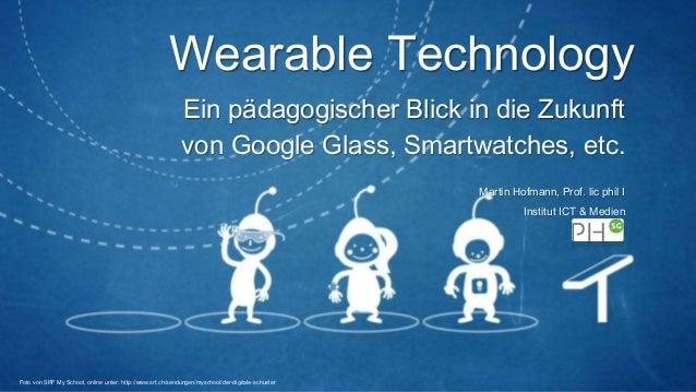 Wearable Technology Ein pädagogischer Blick in die Zukunft von Google Glass, Smartwatches, etc. Martin Hofmann, Prof. lic ...