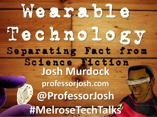 Wearable Technology Separating Fact from Science Fiction Josh Murdock professorjosh.com @ProfessorJosh #MelroseTechTalks