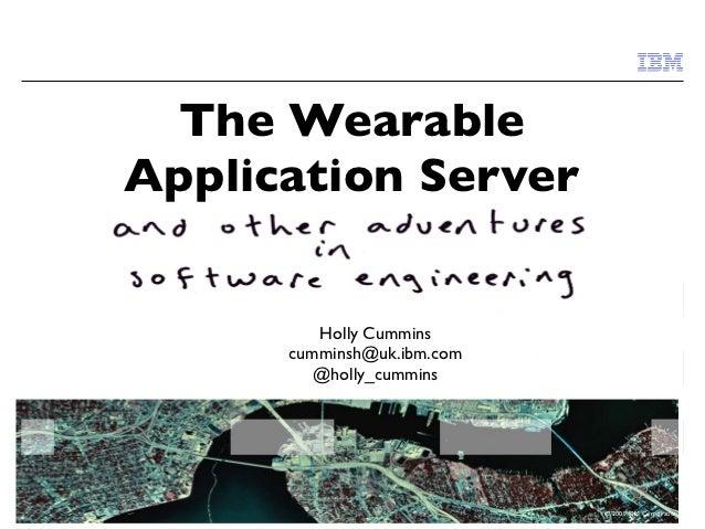 The WearableApplication Server         Holly Cummins      cumminsh@uk.ibm.com         @holly_cummins                      ...