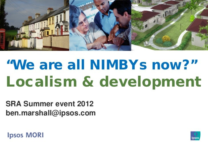 """We are all NIMBYs now?""Localism & developmentSRA Summer event 2012ben.marshall@ipsos.com"