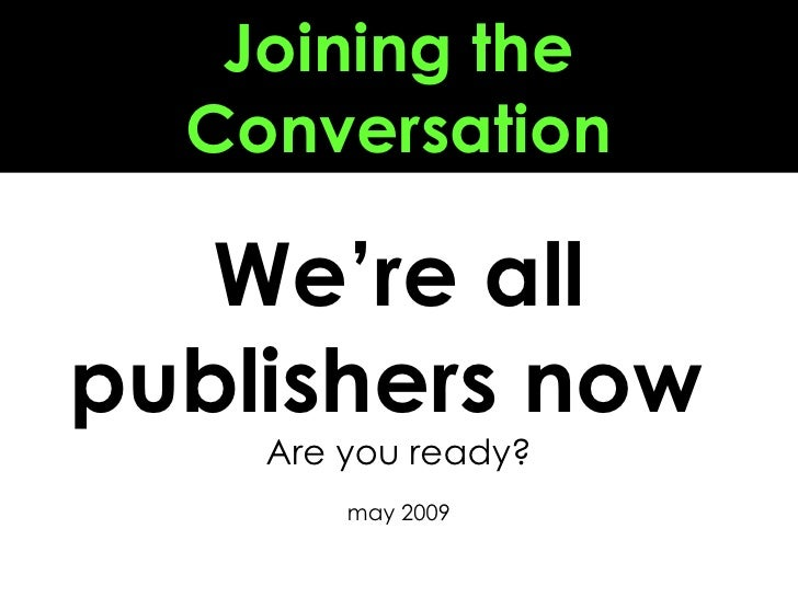 Joining the Conversation We're all publishers now  Are you ready? may 2009