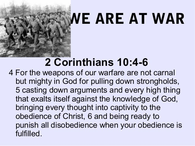 WE ARE AT WAR2 Corinthians 10:4-64 For the weapons of our warfare are not carnalbut mighty in God for pulling down strongh...