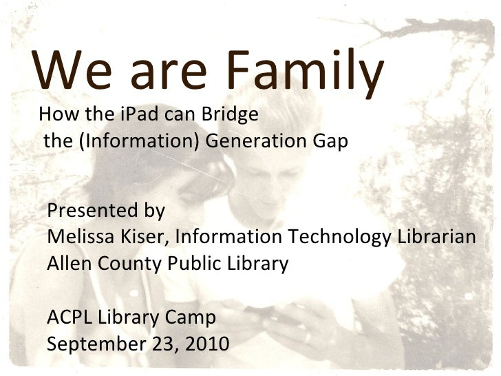 We are Family How the iPad can Bridge the (Information) Generation Gap Presented by  Melissa Kiser, Information Technology...