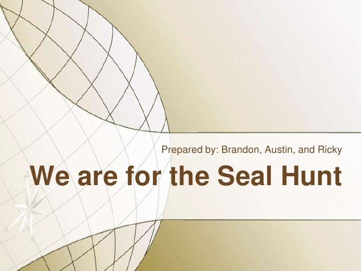 We are for the Seal Hunt<br />Prepared by: Brandon, Austin, and Ricky <br />