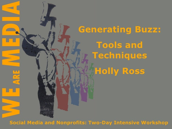 Generating Buzz: Tools and Techniques Holly Ross Social Media and Nonprofits: Two-Day Intensive Workshop