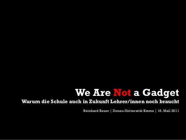 We Are Not a Gadget Warum die Schule auch in Zukunft Lehrer/innen noch braucht Reinhard Bauer | Donau-Universität Krems | ...