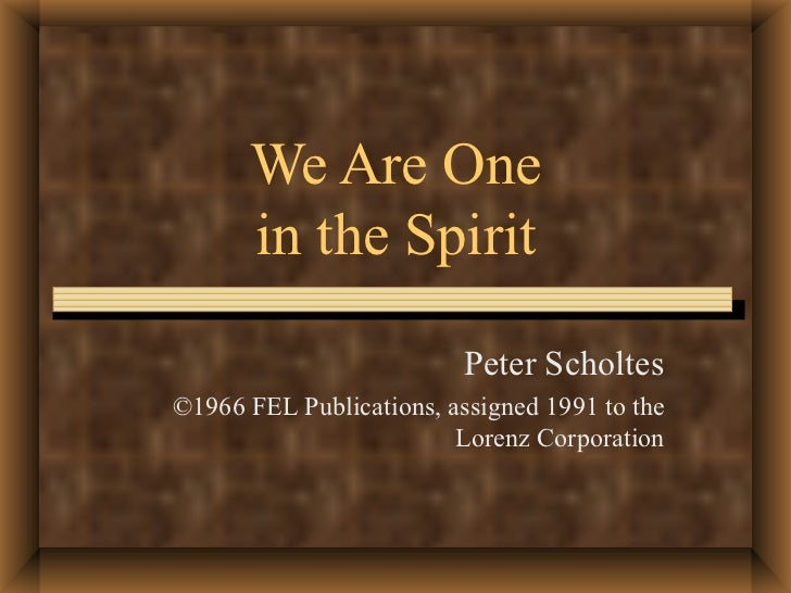 We Are One in the Spirit Peter Scholtes ©1966 FEL Publications, assigned 1991 to the Lorenz Corporation