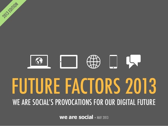 we are social• MAY 2013FUTURE FACTORS 2013WE ARE SOCIAL'S PROVOCATIONS FOR OUR DIGITAL FUTURE