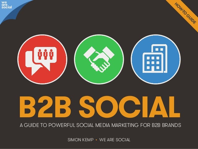 B2B Social • @wearesocialsg • 1We Are Social B2B SOCIAL SIMON KEMP • WE ARE SOCIAL A GUIDE TO POWERFUL SOCIAL MEDIA MARKET...