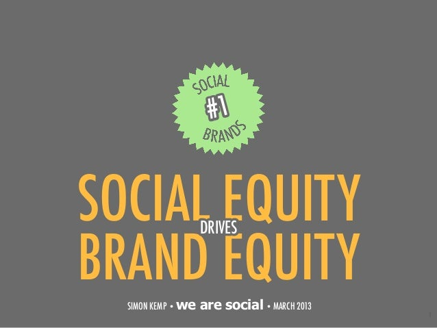 #1SOCIAL EQUITY       DRIVESBRAND EQUITY  SIMON KEMP • we   are social • MARCH 2013                                       ...