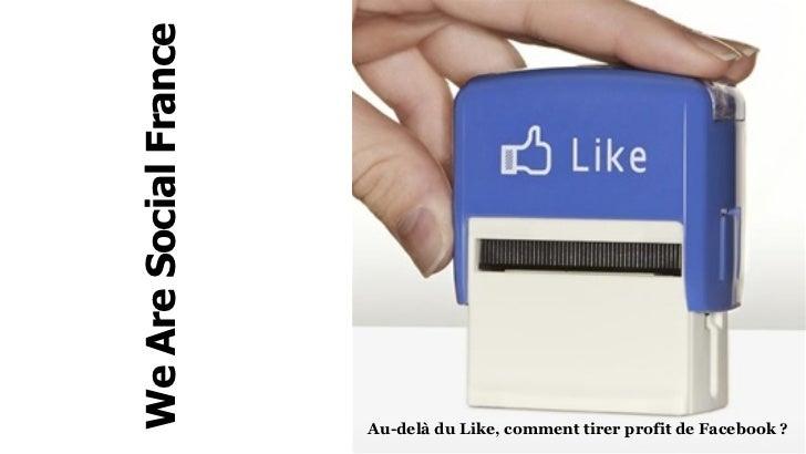We Are Social France                       Au-delà du Like, comment tirer profit de Facebook ?