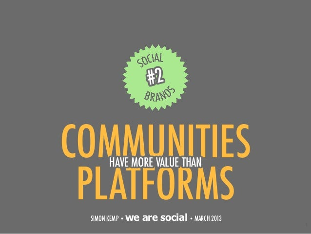 #2COMMUNITIES      HAVE MORE VALUE THAN PLATFORMS SIMON KEMP • we   are social • MARCH 2013                               ...