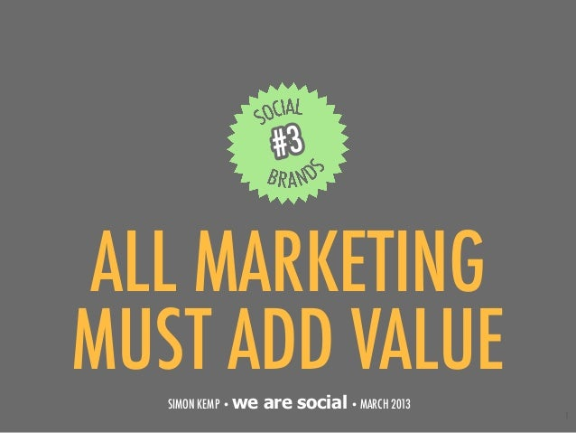 #3ALL MARKETINGMUST ADD VALUE   SIMON KEMP • we   are social • MARCH 2013                                               1