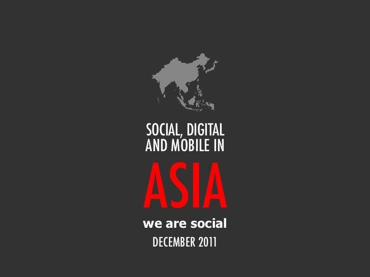 SOCIAL, DIGITALAND MOBILE INASIAwe are social DECEMBER 2011
