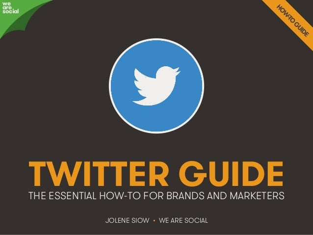 TWITTER GUIDE  THE ESSENTIAL HOW-TO FOR BRANDS AND MARKETERS  JOLENE SIOW • WE ARE SOCIAL  awree social  We Are Social @we...