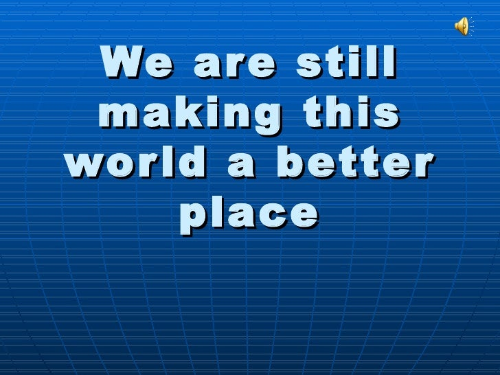 We are still making this world a better place