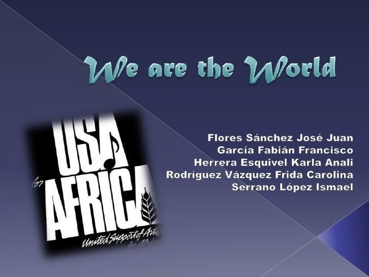 We are the World<br />Flores Sánchez José Juan<br />García Fabián Francisco<br />Herrera Esquivel Karla Anali<br />Rodrígu...