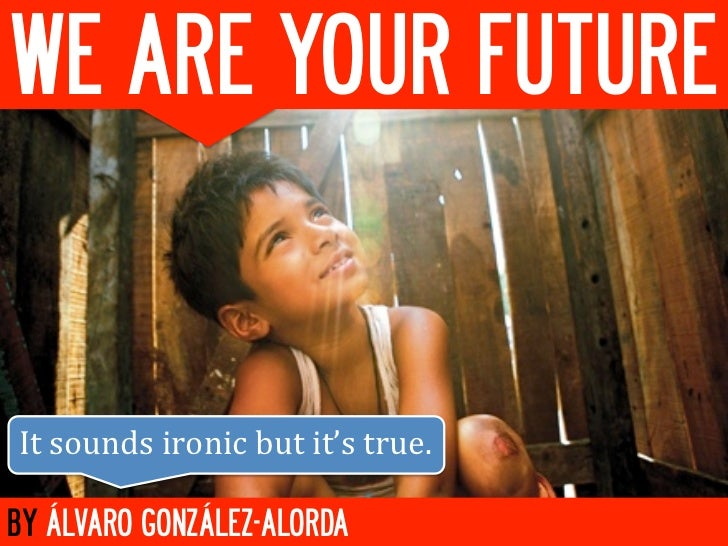 WE ARE YOUR FUTUREIt	  sounds	  ironic	  but	  it's	  true.	  BY ÁLVARO GO