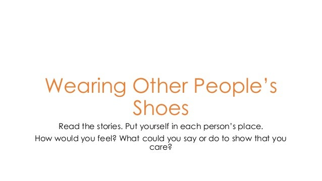 Wearing Other People's Shoes Read the stories. Put yourself in each person's place. How would you feel? What could you say...
