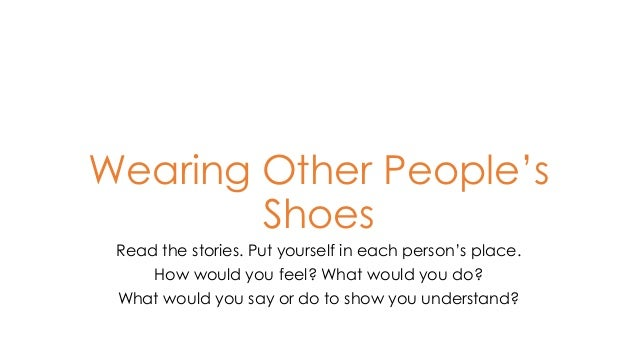 Wearing Other People's Shoes Read the stories. Put yourself in each person's place. How would you feel? What would you do?...