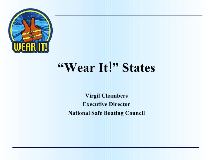 """ Wear It!"" States Virgil Chambers Executive Director National Safe Boating Council"