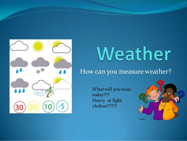 How can you measure weather? What will you wear today??? Heavy or light clothes?????
