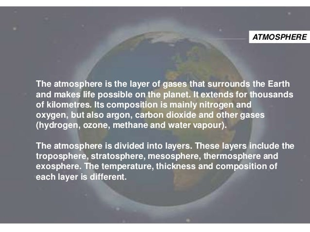 ATMOSPHERE  The atmosphere is the layer of gases that surrounds the Earth and makes life possible on the planet. It extend...
