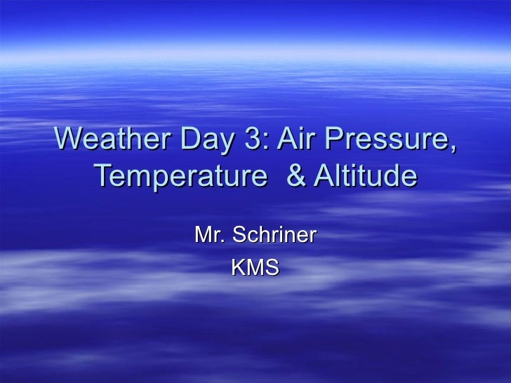 Weather Day 3: Air Pressure, Temperature  & Altitude Mr. Schriner KMS