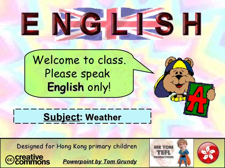 Welcome to class. Please speak  English  only! Subject :  Weather Powerpoint by Tom Grundy Designed for Hong Kong primary ...