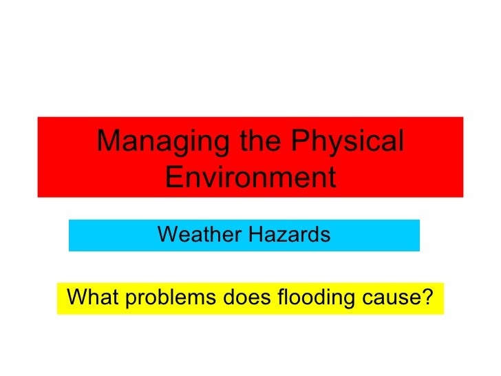 Managing the Physical Environment Weather Hazards What problems does flooding cause?