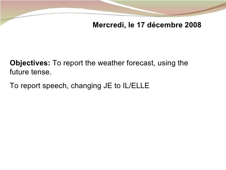 Objectives:  To report the weather forecast, using the future tense. To report speech, changing JE to IL/ELLE Mercredi, le...