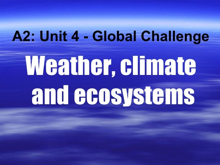 Weather, climate  and ecosystems A2: Unit 4 - Global Challenge