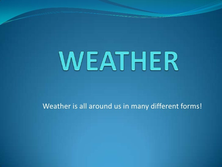 WEATHER<br />Weather is all around us in many different forms!<br />
