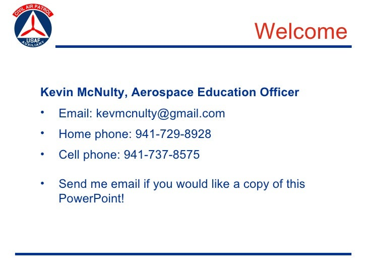 Welcome  Kevin McNulty, Aerospace Education Officer •   Email: kevmcnulty@gmail.com •   Home phone: 941-729-8928 •   Cell ...