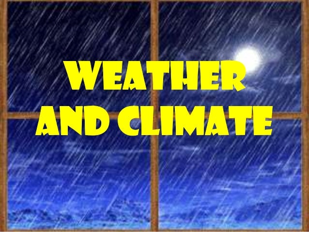 weather Refers to the conditions of the atmosphere,temperature, pressure and humidity of a place for ashort period of tim...