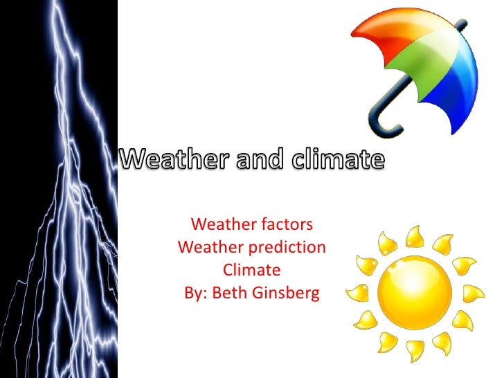 Weather and climate<br />Weather factors<br />Weather prediction<br />Climate<br />By: Beth Ginsberg<br />