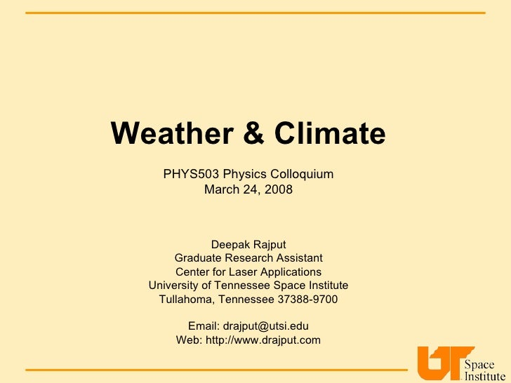 Weather & Climate PHYS503 Physics Colloquium March 24, 2008 Deepak Rajput Graduate Research Assistant Center for Laser App...