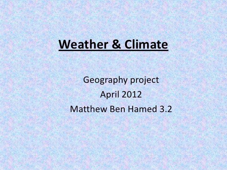 Weather & Climate   Geography project       April 2012 Matthew Ben Hamed 3.2