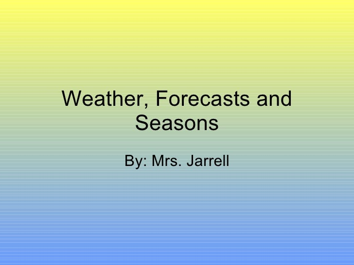 Weather, Forecasts and Seasons By: Mrs. Jarrell