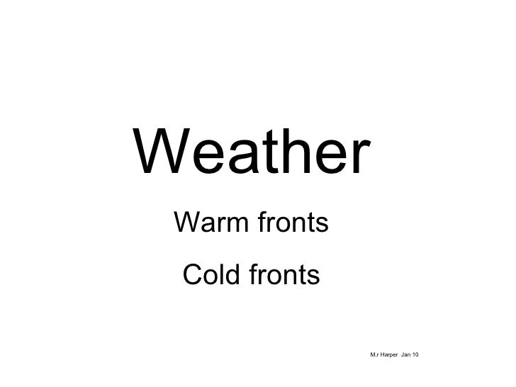 Weather Warm fronts Cold fronts M.r Harper  Jan 10