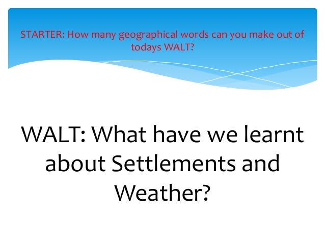 WALT: What have we learnt about Settlements and Weather? STARTER: How many geographical words can you make out of todays W...