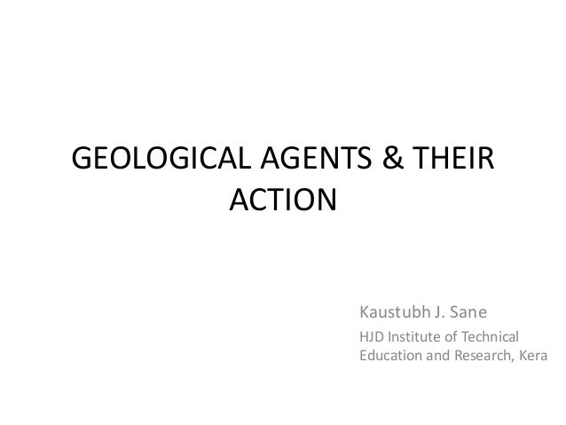 GEOLOGICAL AGENTS & THEIR ACTION Kaustubh J. Sane HJD Institute of Technical Education and Research, Kera