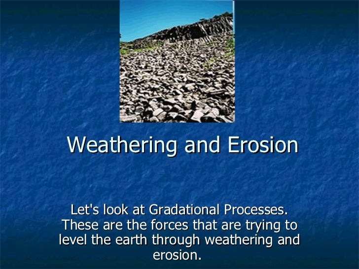 Weathering and Erosion  Lets look at Gradational Processes. These are the forces that are trying tolevel the earth through...