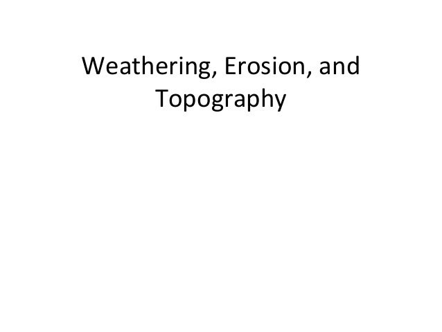 Weathering, Erosion, and Topography
