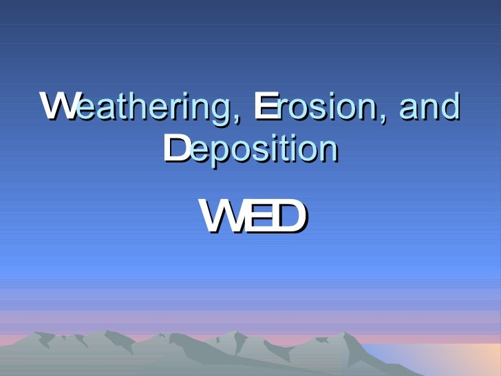 W eathering,  E rosion, and  D eposition WED