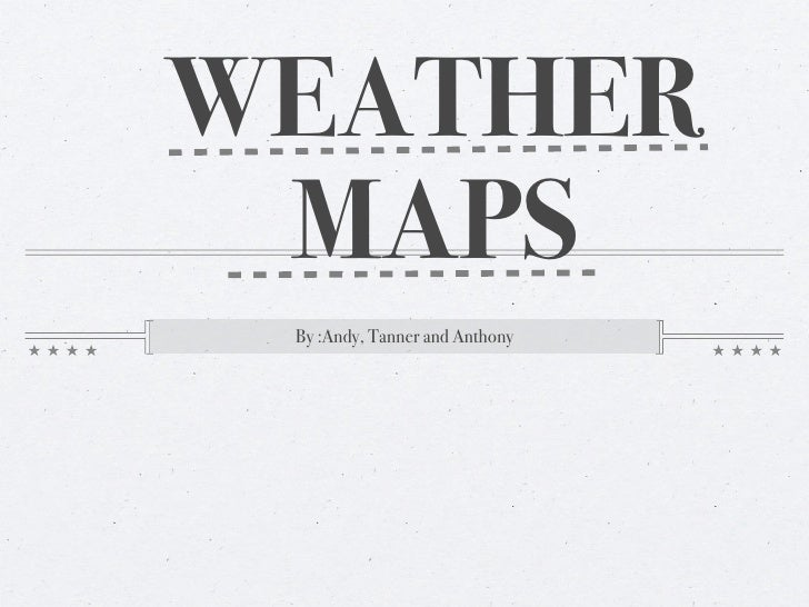 WEATHER  MAPS  By :Andy, Tanner and Anthony
