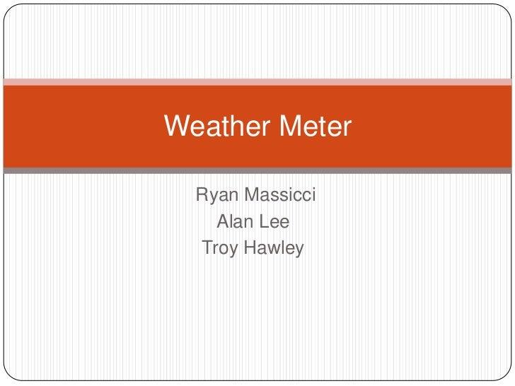 Ryan Massicci<br />Alan Lee<br />Troy Hawley<br />Weather Meter<br />